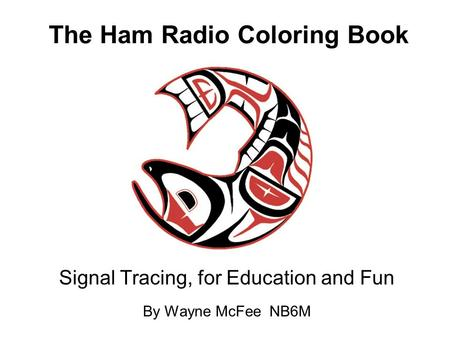 The Ham Radio Coloring Book Signal Tracing, for Education and Fun By Wayne McFee NB6M.