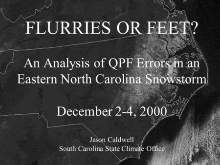 FLURRIES OR FEET? An Analysis of QPF Errors in an Eastern North Carolina Snowstorm December 2-4, 2000 Jason Caldwell South Carolina State Climate Office.