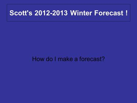 Scott's 2012-2013 Winter Forecast ! How do I make a forecast?