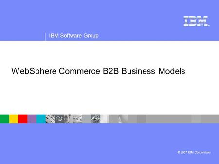 ® IBM Software Group © 2007 IBM Corporation WebSphere Commerce B2B Business Models.