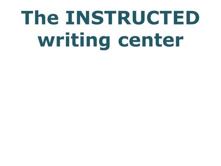 The INSTRUCTED writing center. Client needs accessible writing sound argument production strategy readable text explicit cohesion claritylogicality mimicry,