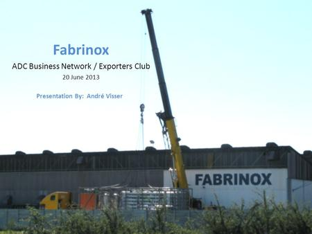 Fabrinox ADC Business Network / Exporters Club 20 June 2013 Presentation By: André Visser.