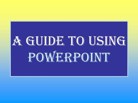 A guide to using PowerPoint