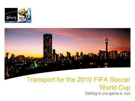 Transport for the 2010 FIFA Soccer World Cup Getting to you game in Jozi.