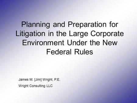 Planning and Preparation for Litigation in the Large Corporate Environment Under the New Federal Rules James M. [Jim] Wright, P.E. Wright Consulting LLC.