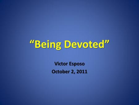 Being Devoted Victor Esposo October 2, 2011. 42 The disciples were devoted to the teachings of the apostles, to fellowship, to the breaking of bread,