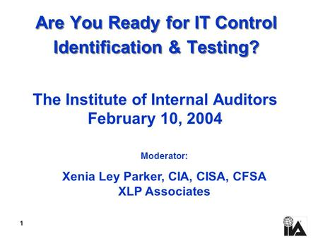 1 Are You Ready for IT Control Identification & Testing? The Institute of Internal Auditors February 10, 2004 Moderator: Xenia Ley Parker, CIA, CISA, CFSA.