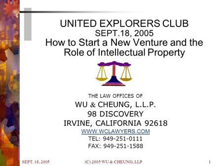 SEPT. 18, 2005 (C) 2005 WU & CHEUNG, LLP1 UNITED EXPLORERS CLUB SEPT.18, 2005 How to Start a New Venture and the Role of Intellectual Property THE LAW.