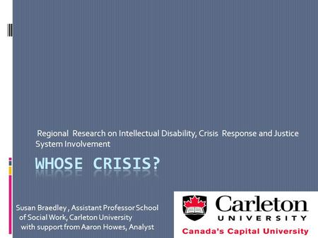 Regional Research on Intellectual Disability, Crisis Response and Justice System Involvement Susan Braedley, Assistant Professor School of Social Work,