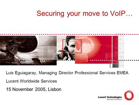 Securing your move to VoIP… Luis Eguiagaray, Managing Director Professional Services EMEA Lucent Worldwide Services 15 November 2005, Lisbon.