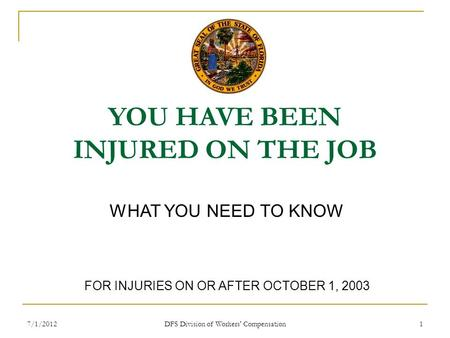 7/1/2012 DFS Division of Workers' Compensation 1 YOU HAVE BEEN INJURED ON THE JOB WHAT YOU NEED TO KNOW FOR INJURIES ON OR AFTER OCTOBER 1, 2003.