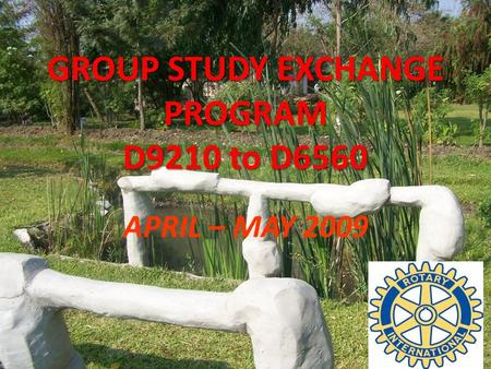 GROUP STUDY EXCHANGE PROGRAM D9210 to D6560 APRIL – MAY 2009.
