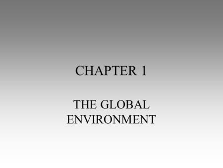 CHAPTER 1 THE GLOBAL ENVIRONMENT. The study of people, their environments and their resources Location Place Interaction Movement Region GEOGRAPHY Section.