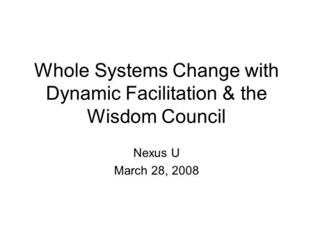 Whole Systems Change with Dynamic Facilitation & the Wisdom Council Nexus U March 28, 2008.