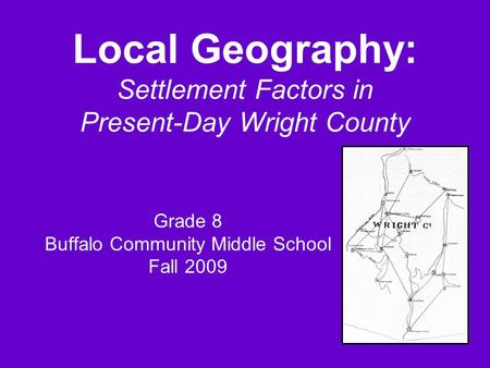 Local Geography: Settlement Factors in Present-Day Wright County Grade 8 Buffalo Community Middle School Fall 2009.