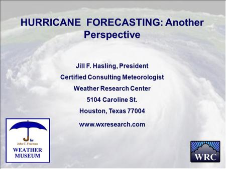 HURRICANE FORECASTING: Another Perspective Jill F. Hasling, President Certified Consulting Meteorologist Weather Research Center 5104 Caroline St. Houston,