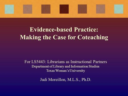 Evidence-based Practice: Making the Case for Coteaching For LS5443: Librarians as Instructional Partners Department of Library and Information Studies.