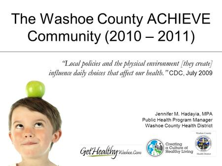 The Washoe County ACHIEVE Community (2010 – 2011) Local policies and the physical environment [they create] influence daily choices that affect our health.