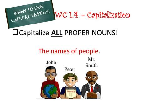 WC 1.4 – Capitalization Capitalize ALL PROPER NOUNS! The names of people.
