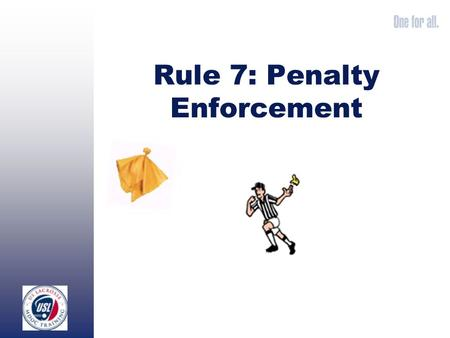 Rule 7: Penalty Enforcement. Once you have determined that a foul has been committed, you must determine which of the following situations you are in: