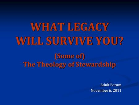 WHAT LEGACY WILL SURVIVE YOU? (Some of) The Theology of Stewardship Adult Forum November 6, 2011.
