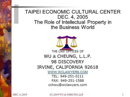 DEC. 4, 2005 (C) 2005 WU & CHEUNG, LLP1 TAIPEI ECONOMIC CULTURAL CENTER DEC. 4, 2005 The Role of Intellectual Property in the Business World THE LAW OFFICES.