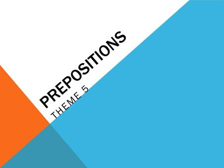 PREPOSITIONS THEME 5. STANDARD WC 1.3 IDENTIFY AND USE PREPOSITIONS IN WRITING AND SPEAKING Objective 1: To be able to correctly determine the appropriate.