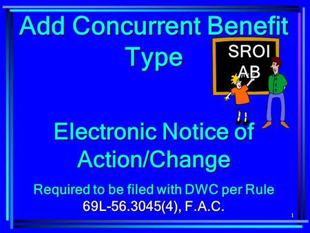 1 Add Concurrent Benefit Type Electronic Notice of Action/Change Required to be filed with DWC per Rule 69L-56.3045(4), F.A.C. SROI AB.