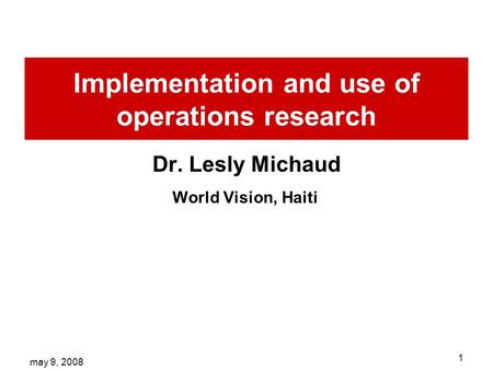 May 9, 2008 1 Implementation and use of operations research Dr. Lesly Michaud World Vision, Haiti.