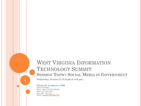 W EST V IRGINIA I NFORMATION T ECHNOLOGY S UMMIT S ESSION T OPIC : S OCIAL M EDIA IN G OVERNMENT Wednesday, October 27 (3:10 pm to 4:10 pm) Charles K.