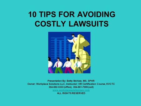10 TIPS FOR AVOIDING COSTLY LAWSUITS Presentation By: Betty McHale, MS, SPHR Owner: Workplace Solutions LLC, Instructor: HR Certification Course, KVCTC.