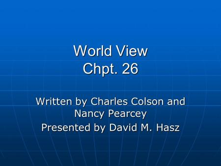 World View Chpt. 26 Written by Charles Colson and Nancy Pearcey Presented by David M. Hasz.
