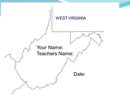 WEST VIRGINIA Your Name: Teachers Name: Date:.