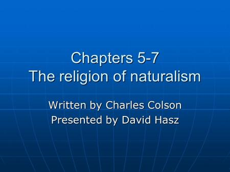 Chapters 5-7 The religion of naturalism Written by Charles Colson Presented by David Hasz.