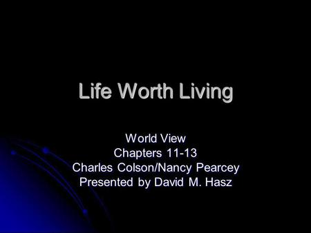 Life Worth Living World View Chapters 11-13 Charles Colson/Nancy Pearcey Presented by David M. Hasz.