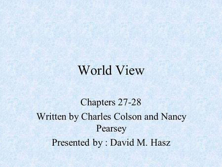 World View Chapters 27-28 Written by Charles Colson and Nancy Pearsey Presented by : David M. Hasz.