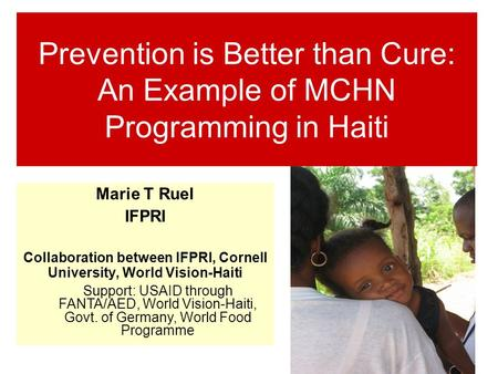 Prevention is Better than Cure: An Example of MCHN Programming in Haiti Marie T Ruel IFPRI Collaboration between IFPRI, Cornell University, World Vision-Haiti.