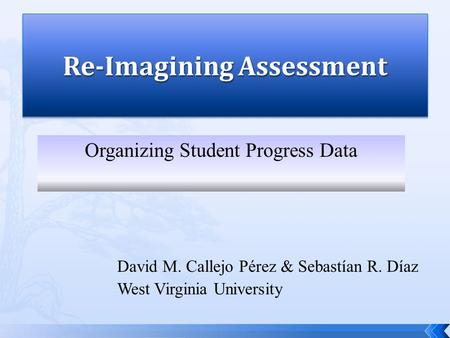 David M. Callejo Pérez & Sebastían R. Díaz West Virginia University Organizing Student Progress Data.
