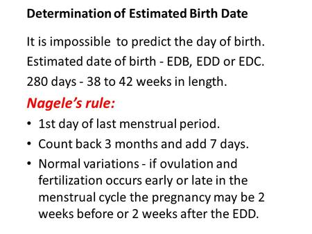 Determination of Estimated Birth Date It is impossible to predict the day of birth. Estimated date of birth - EDB, EDD or EDC. 280 days - 38 to 42 weeks.