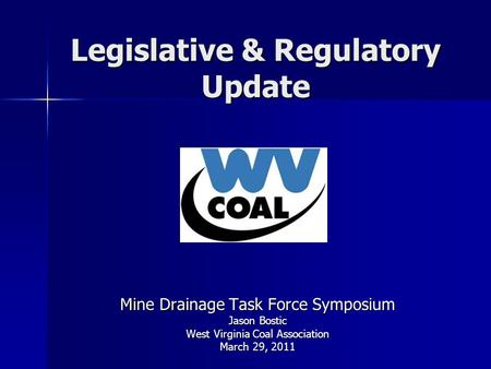 Legislative & Regulatory Update Mine Drainage Task Force Symposium Jason Bostic West Virginia Coal Association March 29, 2011.