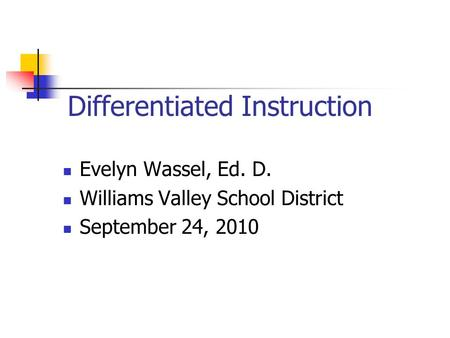 Differentiated Instruction Evelyn Wassel, Ed. D. Williams Valley School District September 24, 2010.