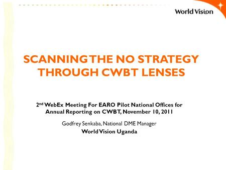 SCANNING THE NO STRATEGY THROUGH CWBT LENSES 2 nd WebEx Meeting For EARO Pilot National Offices for Annual Reporting on CWBT, November 10, 2011 Godfrey.