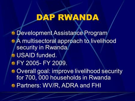 DAP RWANDA Development Assistance Program A multisectoral approach to livelihood security in Rwanda. USAID funded. FY 2005- FY 2009. Overall goal: improve.