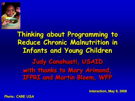 Thinking about Programming to Reduce Chronic Malnutrition in Infants and Young Children Judy Canahuati, USAID with thanks to Mary Arimond, IFPRI and Martin.