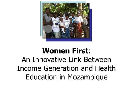 Women First: An Innovative Link Between Income Generation and Health Education in Mozambique Bethany Brown, Cosmin Florescu, Erin Dodson and Ailea Sneller.
