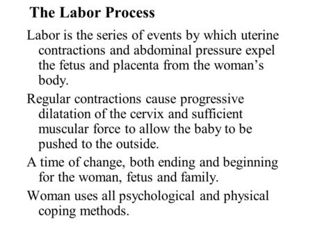 The Labor Process Labor is the series of events by which uterine contractions and abdominal pressure expel the fetus and placenta from the womans body.