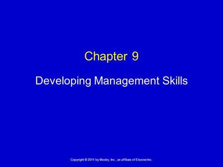 1 Copyright © 2011 by Mosby, Inc., an affiliate of Elsevier Inc. Chapter 9 Developing Management Skills.