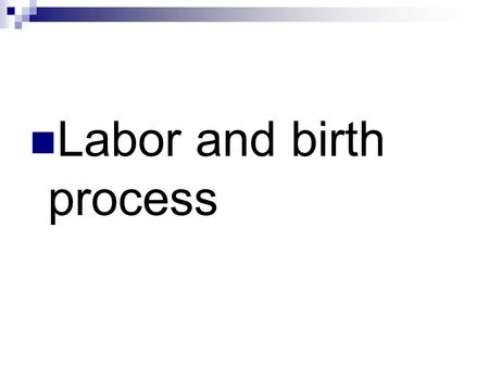 Labor and birth process. Labor Process Exact mechanism unknown Theories: Uterine stretching Prostaglandin Oxytocin stimulation Cervical pressure Aging.