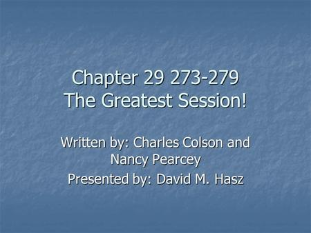 Chapter 29 273-279 The Greatest Session! Written by: Charles Colson and Nancy Pearcey Presented by: David M. Hasz.