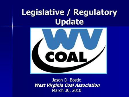 Legislative / Regulatory Update Jason D. Bostic West Virginia Coal Association March 30, 2010.